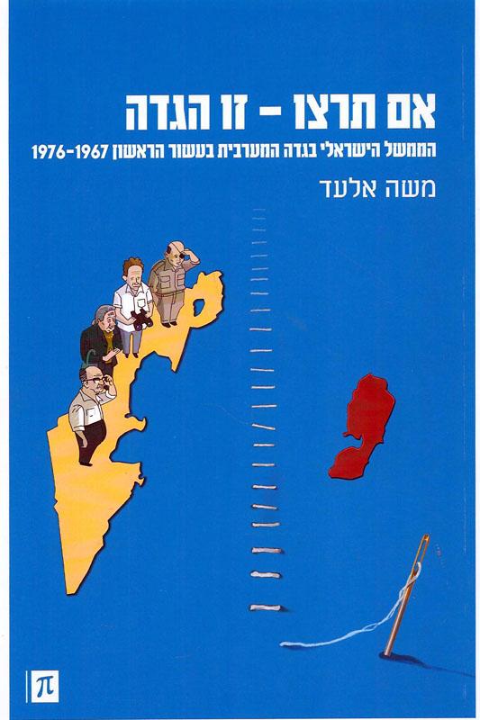 אם תרצו - זו הגדה : הממשל הישראלי בגדה המערבית בעשור הראשון 1976-1967-אלעד, משה521
