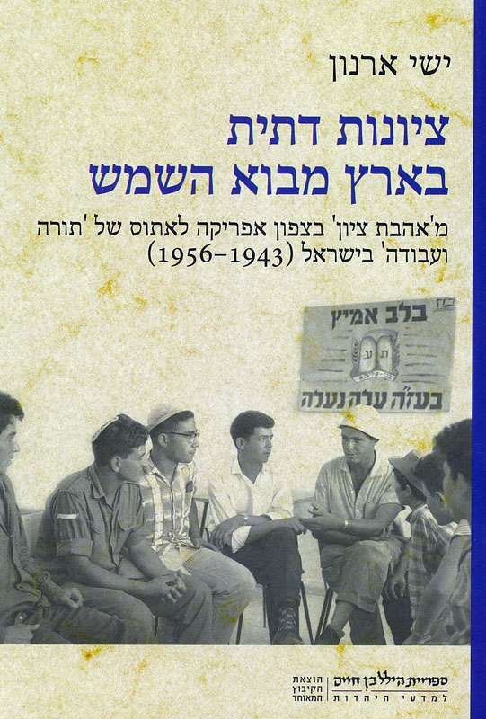 ציונות דתית בארץ מבוא השמש : מ'אהבת ציון' בצפון אפריקה לאתוס של 'תורה ועבודה' בישראל (1956-1943)