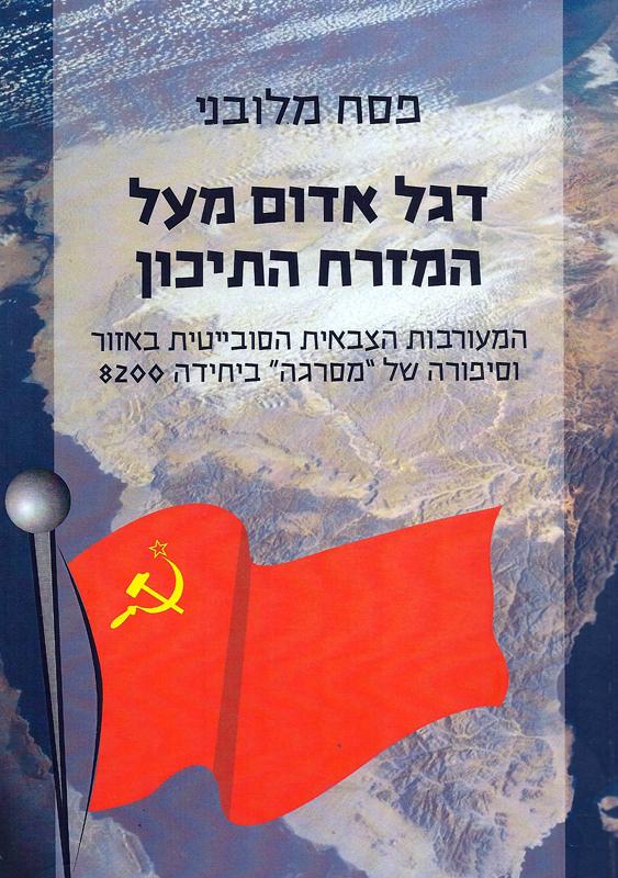 דגל אדום מעל המזרח התיכון : המוערבות הצבאית הסובייטית באזור בתקופת ברית המועצות בשנים 1991-1955 וסיפורה של